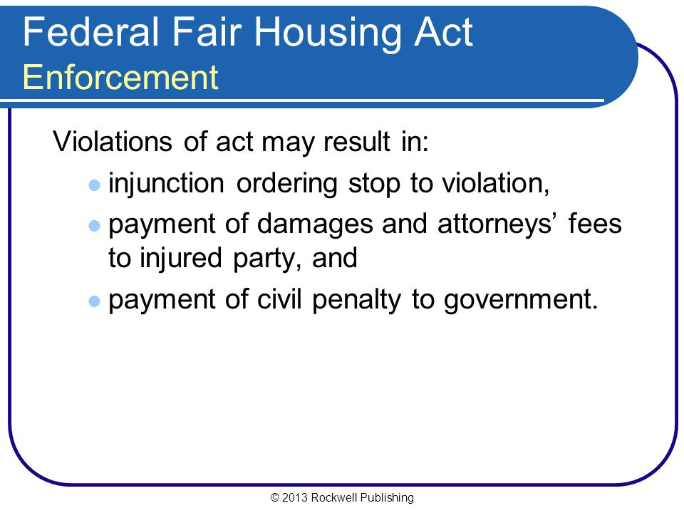 © 2013 Rockwell Publishing Federal Fair Housing Act Enforcement Violations of act may result in: injunction ordering stop to violation, payment of damages and attorneys' fees to injured party, and payment of civil penalty to government.