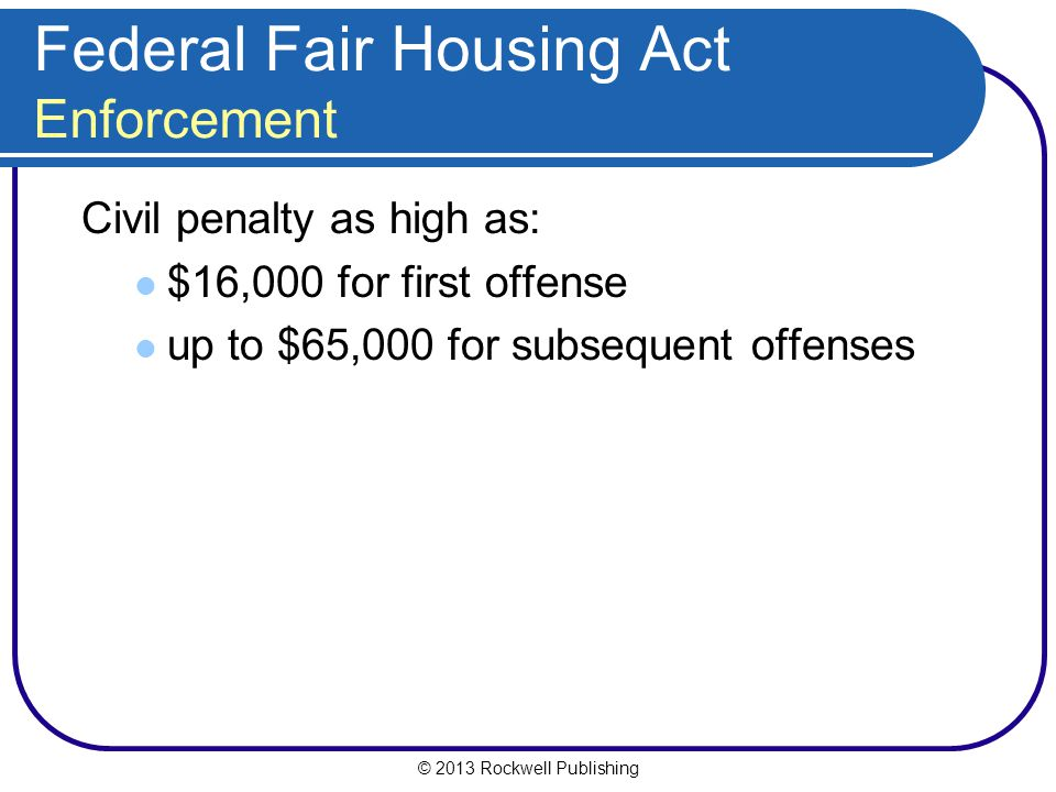 © 2013 Rockwell Publishing Federal Fair Housing Act Enforcement Civil penalty as high as: $16,000 for first offense up to $65,000 for subsequent offenses
