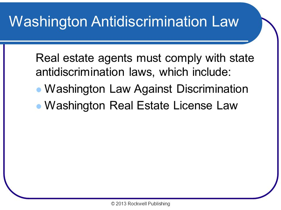 Washington Antidiscrimination Law Real estate agents must comply with state antidiscrimination laws, which include: Washington Law Against Discrimination Washington Real Estate License Law