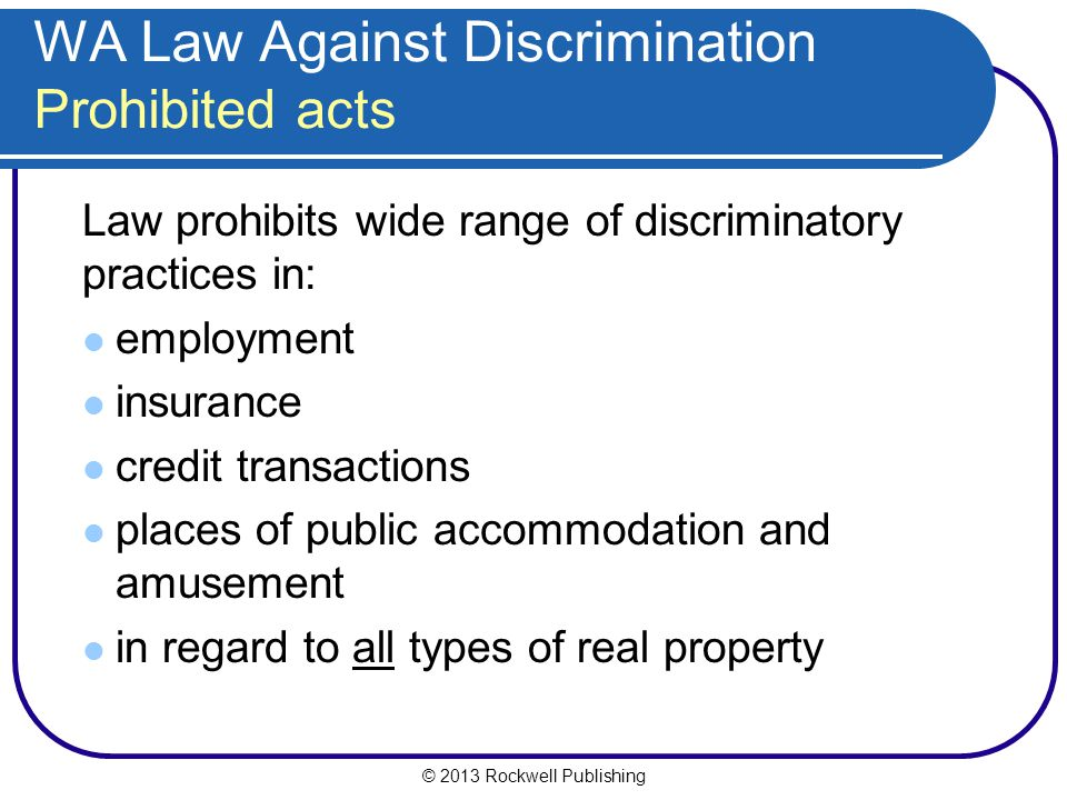 © 2013 Rockwell Publishing WA Law Against Discrimination Prohibited acts Law prohibits wide range of discriminatory practices in: employment insurance credit transactions places of public accommodation and amusement in regard to all types of real property