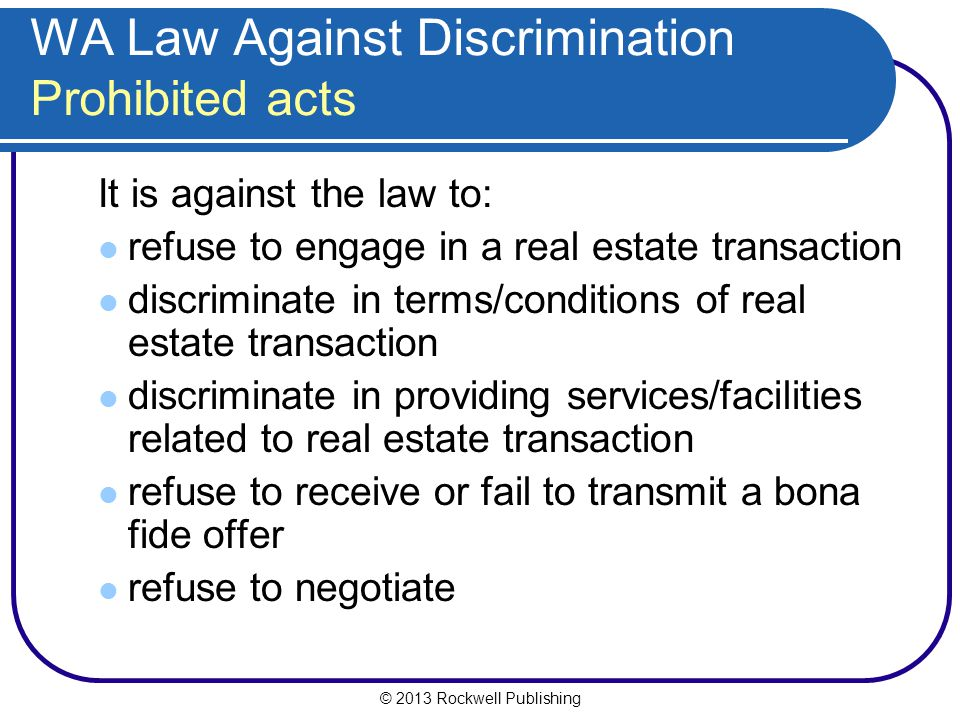 © 2013 Rockwell Publishing WA Law Against Discrimination Prohibited acts It is against the law to: refuse to engage in a real estate transaction discriminate in terms/conditions of real estate transaction discriminate in providing services/facilities related to real estate transaction refuse to receive or fail to transmit a bona fide offer refuse to negotiate