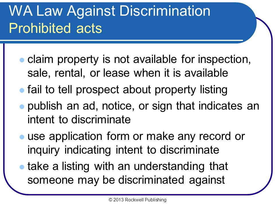 © 2013 Rockwell Publishing WA Law Against Discrimination Prohibited acts claim property is not available for inspection, sale, rental, or lease when it is available fail to tell prospect about property listing publish an ad, notice, or sign that indicates an intent to discriminate use application form or make any record or inquiry indicating intent to discriminate take a listing with an understanding that someone may be discriminated against