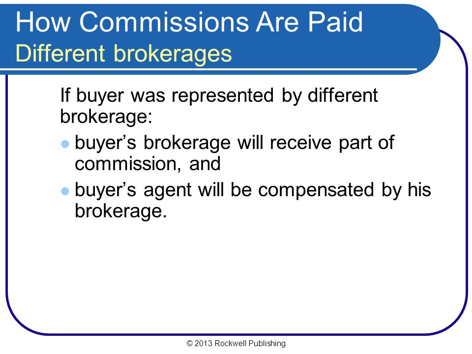 © 2013 Rockwell Publishing How Commissions Are Paid Different brokerages If buyer was represented by different brokerage: buyer's brokerage will receive part of commission, and buyer's agent will be compensated by his brokerage.