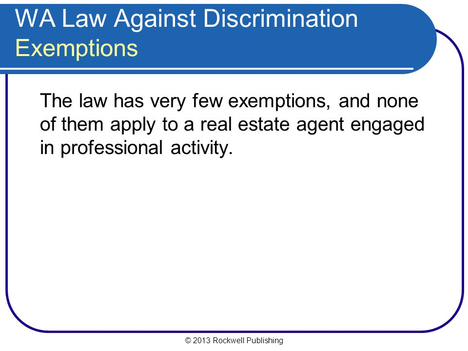 © 2013 Rockwell Publishing WA Law Against Discrimination Exemptions The law has very few exemptions, and none of them apply to a real estate agent engaged in professional activity.