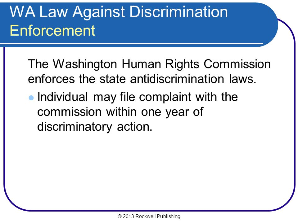 © 2013 Rockwell Publishing WA Law Against Discrimination Enforcement The Washington Human Rights Commission enforces the state antidiscrimination laws.