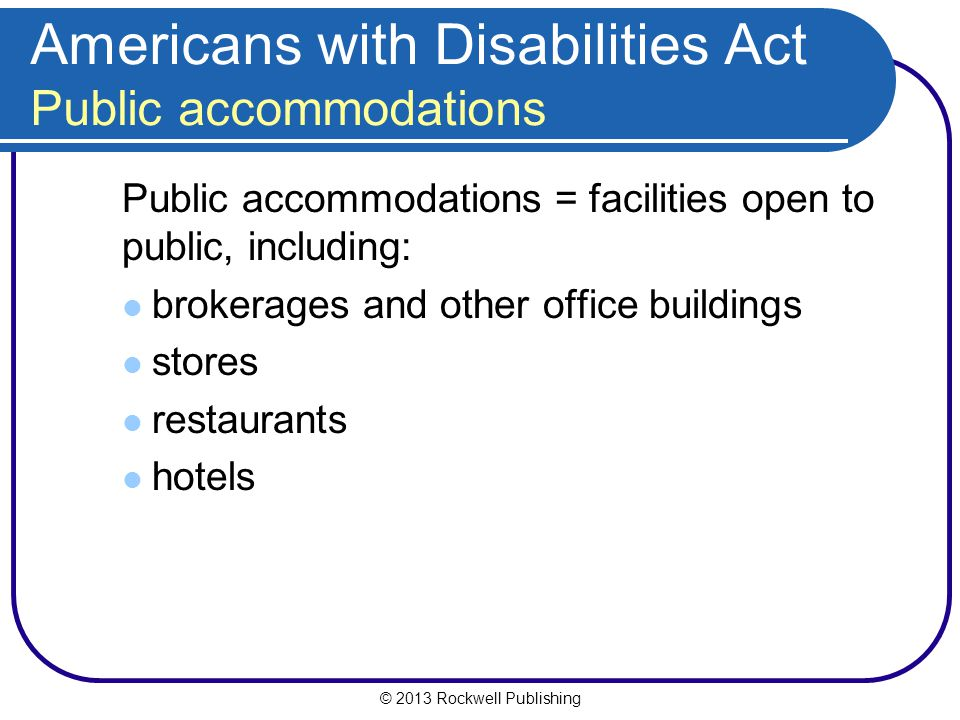 © 2013 Rockwell Publishing Americans with Disabilities Act Public accommodations Public accommodations = facilities open to public, including: brokerages and other office buildings stores restaurants hotels