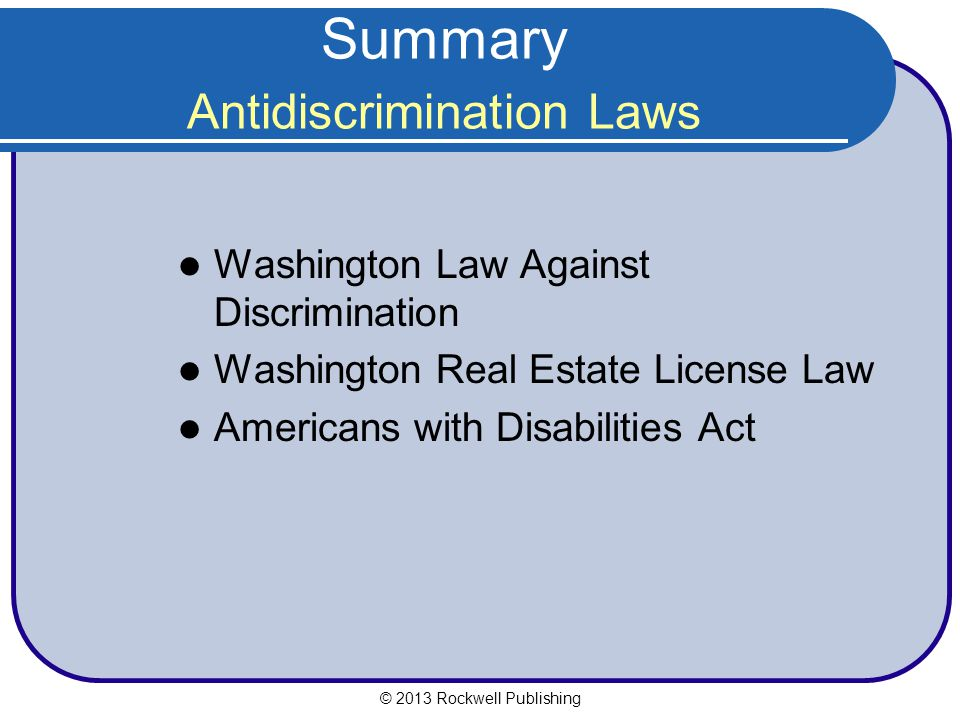 Summary Antidiscrimination Laws Washington Law Against Discrimination Washington Real Estate License Law Americans with Disabilities Act © 2013 Rockwell Publishing