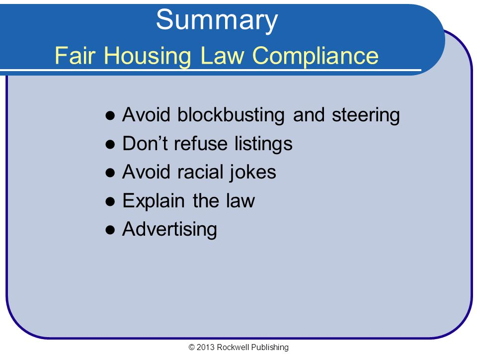 Summary Fair Housing Law Compliance Avoid blockbusting and steering Don't refuse listings Avoid racial jokes Explain the law Advertising © 2013 Rockwell Publishing