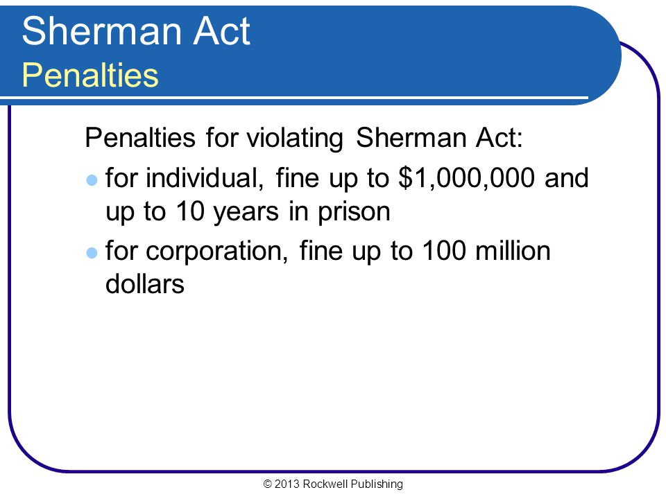 © 2013 Rockwell Publishing Sherman Act Penalties Penalties for violating Sherman Act: for individual, fine up to $1,000,000 and up to 10 years in prison for corporation, fine up to 100 million dollars