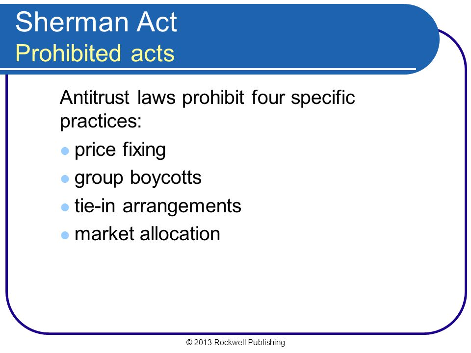 © 2013 Rockwell Publishing Sherman Act Prohibited acts Antitrust laws prohibit four specific practices: price fixing group boycotts tie-in arrangements market allocation
