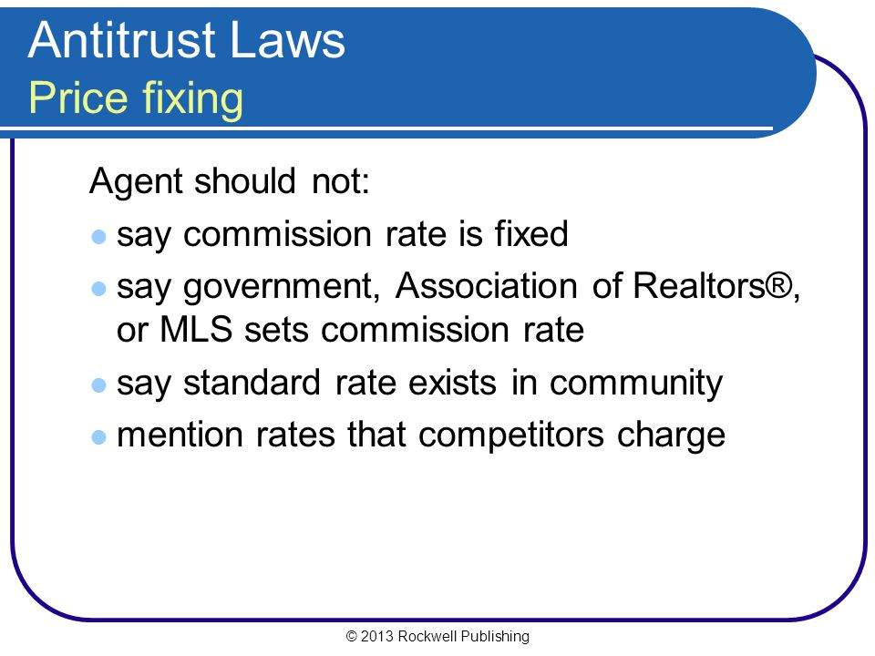 © 2013 Rockwell Publishing Agent should not: say commission rate is fixed say government, Association of Realtors®, or MLS sets commission rate say standard rate exists in community mention rates that competitors charge Antitrust Laws Price fixing