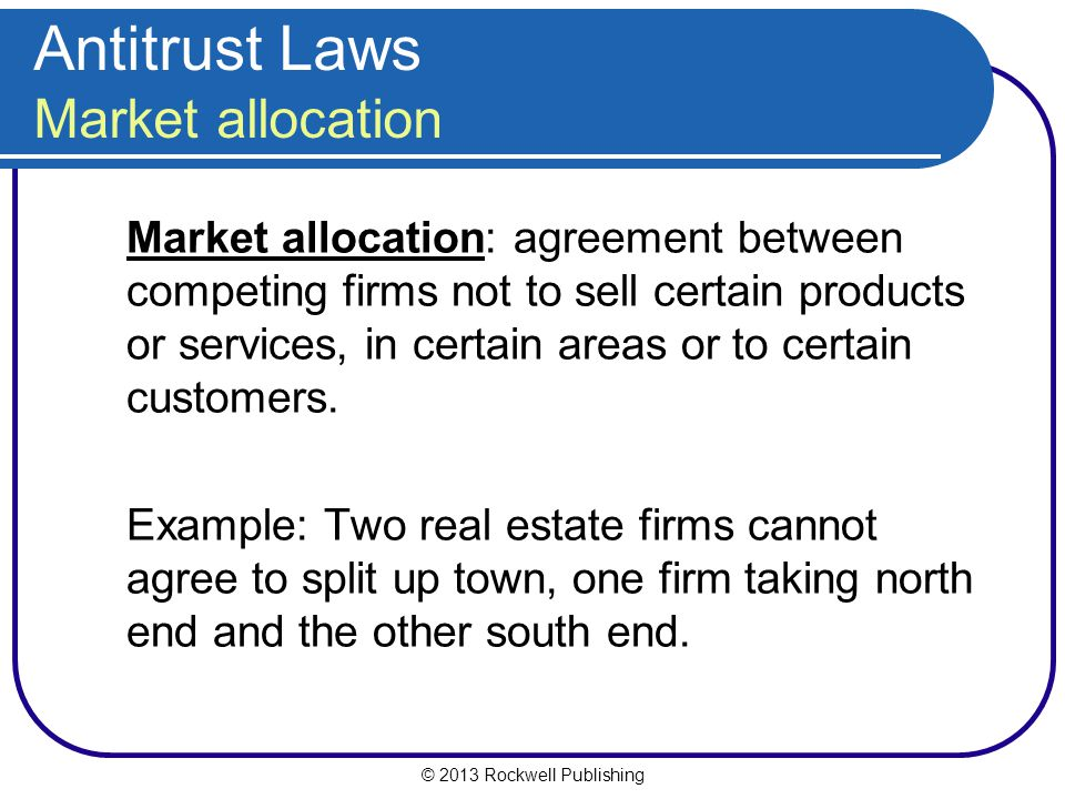 © 2013 Rockwell Publishing Market allocation: agreement between competing firms not to sell certain products or services, in certain areas or to certain customers.