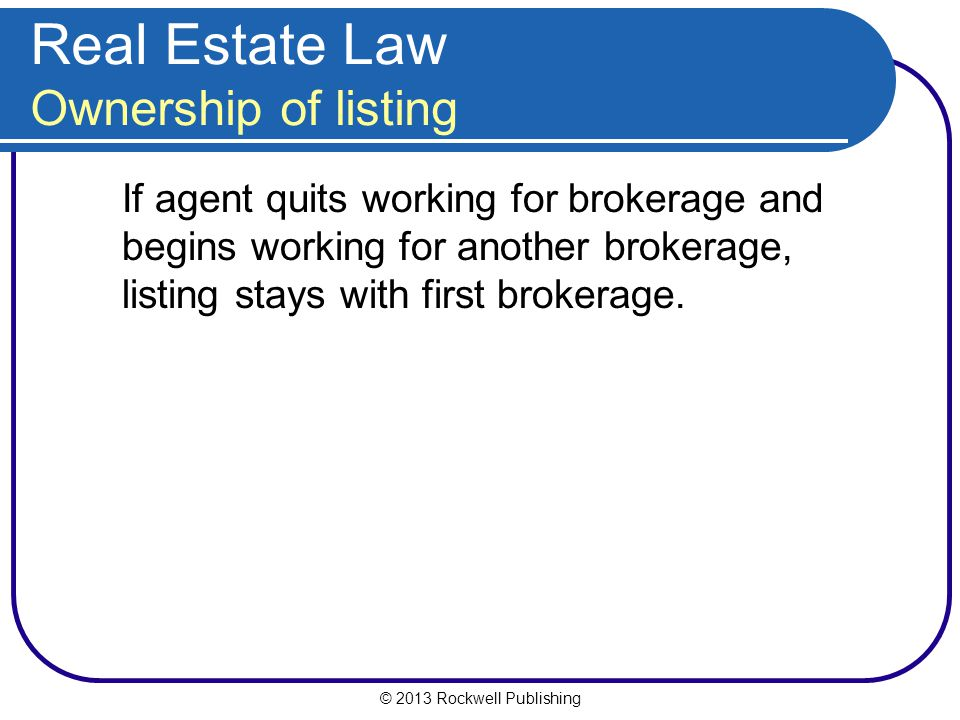 © 2013 Rockwell Publishing Real Estate Law Ownership of listing If agent quits working for brokerage and begins working for another brokerage, listing stays with first brokerage.