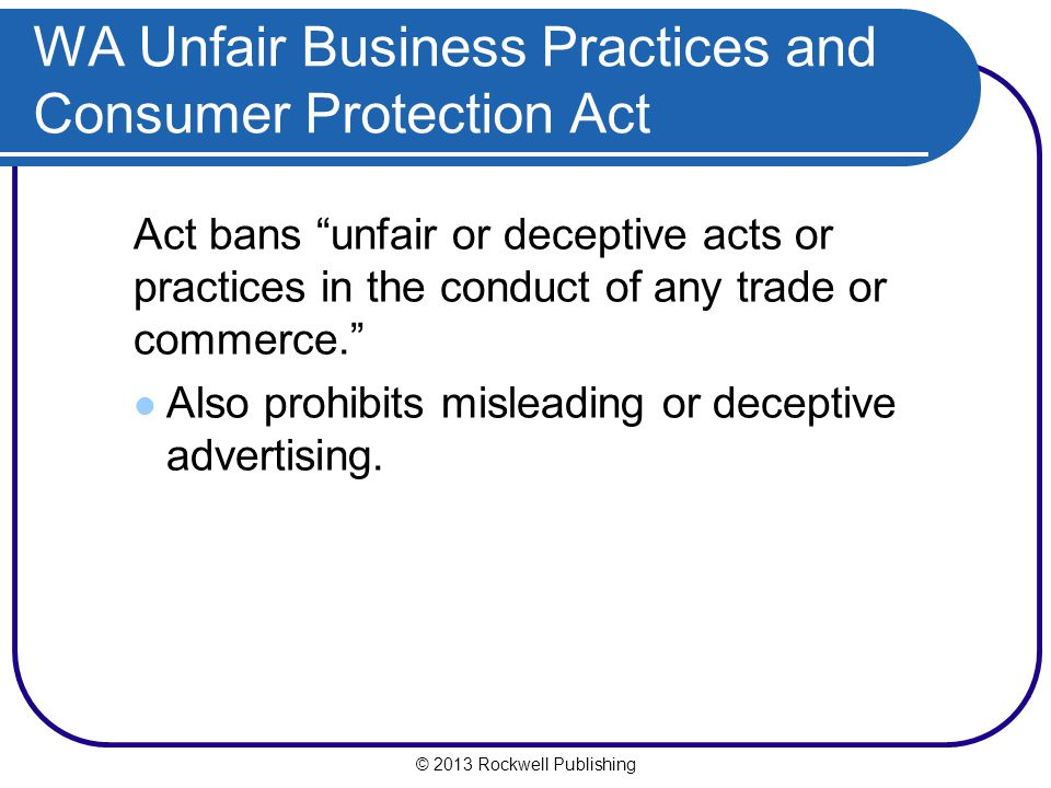 © 2013 Rockwell Publishing Act bans unfair or deceptive acts or practices in the conduct of any trade or commerce. Also prohibits misleading or deceptive advertising.