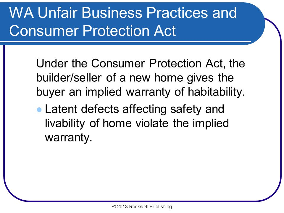 © 2013 Rockwell Publishing Under the Consumer Protection Act, the builder/seller of a new home gives the buyer an implied warranty of habitability.