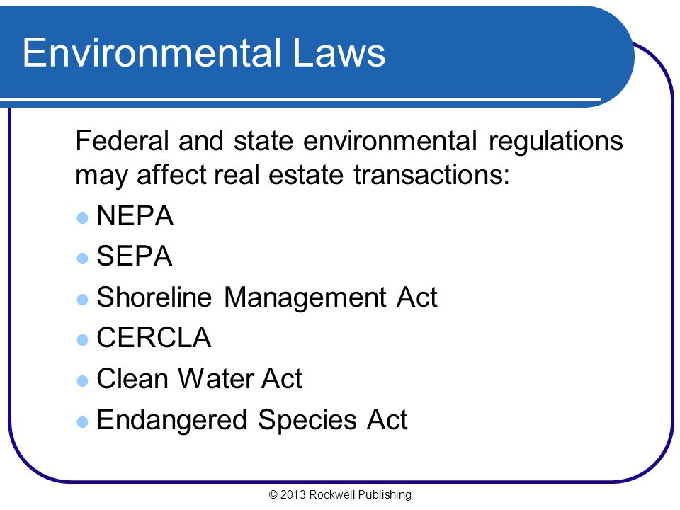 Environmental Laws Federal and state environmental regulations may affect real estate transactions: NEPA SEPA Shoreline Management Act CERCLA Clean Water Act Endangered Species Act