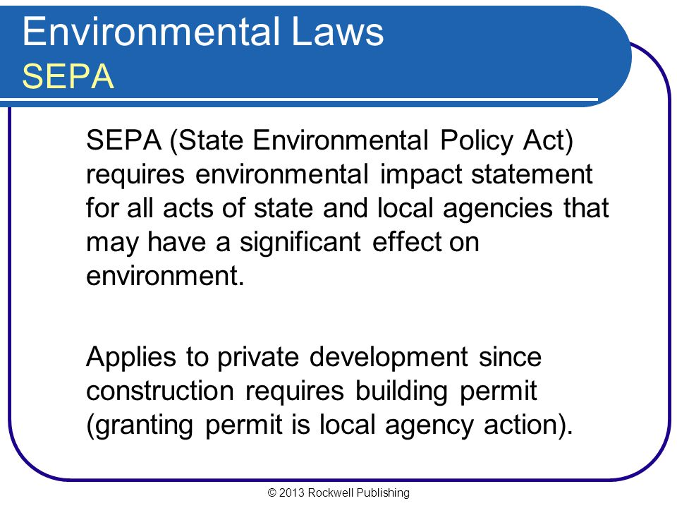 © 2013 Rockwell Publishing Environmental Laws SEPA SEPA (State Environmental Policy Act) requires environmental impact statement for all acts of state and local agencies that may have a significant effect on environment.