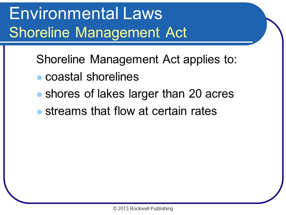 © 2013 Rockwell Publishing Environmental Laws Shoreline Management Act Shoreline Management Act applies to: coastal shorelines shores of lakes larger than 20 acres streams that flow at certain rates