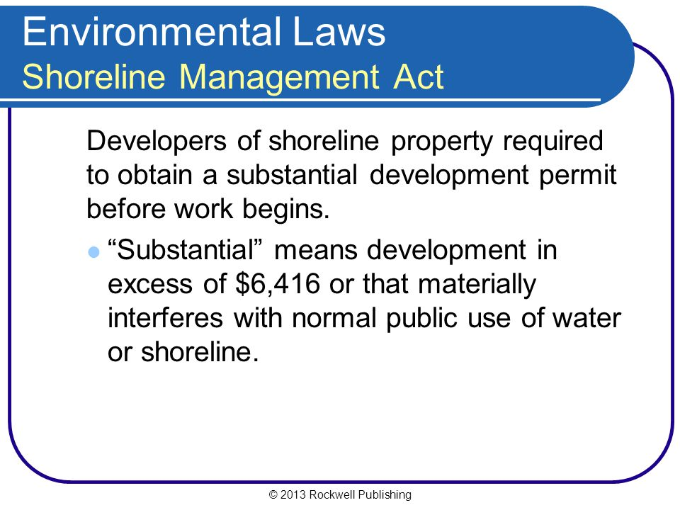 © 2013 Rockwell Publishing Environmental Laws Shoreline Management Act Developers of shoreline property required to obtain a substantial development permit before work begins.