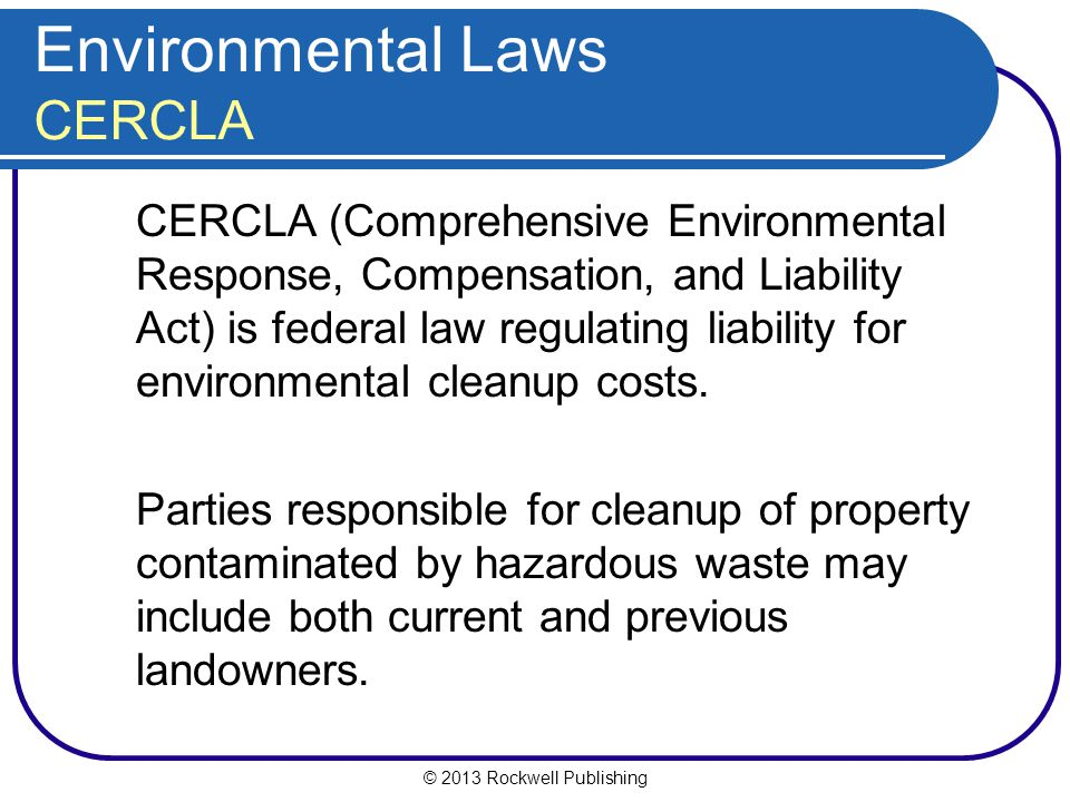 © 2013 Rockwell Publishing Environmental Laws CERCLA CERCLA (Comprehensive Environmental Response, Compensation, and Liability Act) is federal law regulating liability for environmental cleanup costs.