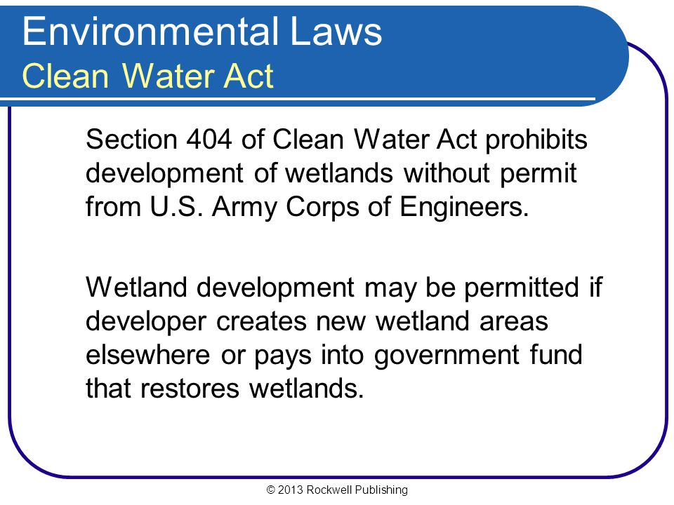 © 2013 Rockwell Publishing Environmental Laws Clean Water Act Section 404 of Clean Water Act prohibits development of wetlands without permit from U.S.