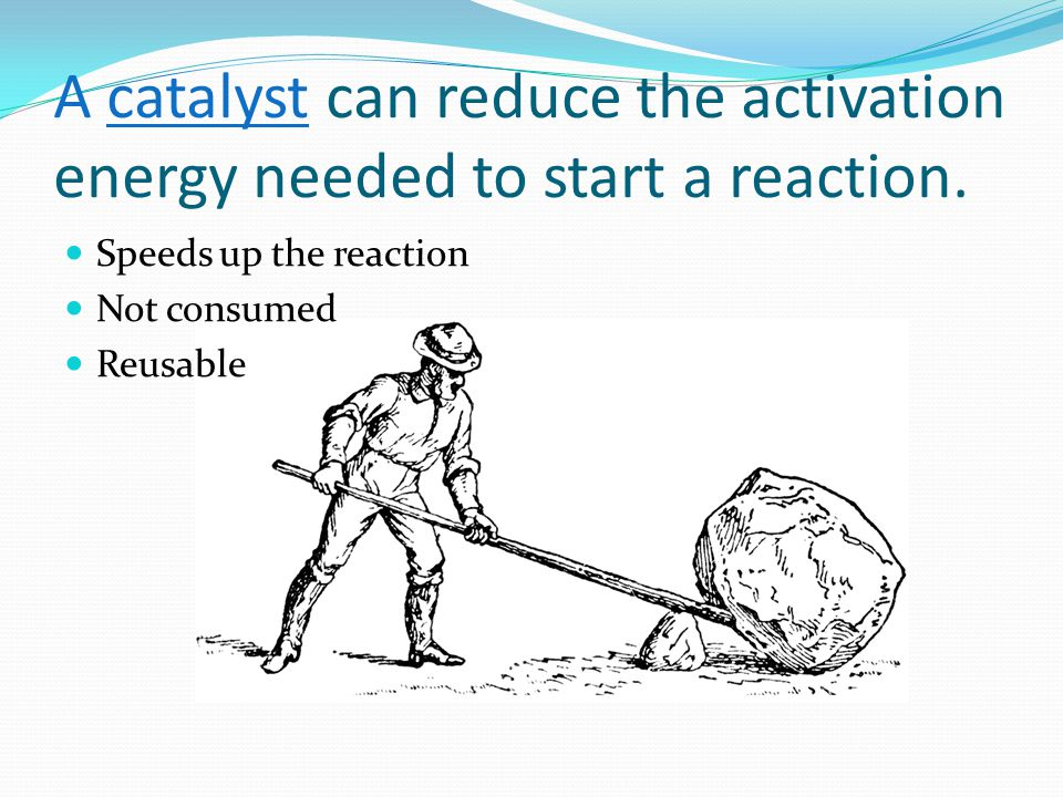 A catalyst can reduce the activation energy needed to start a reaction. Speeds up the reaction Not consumed Reusable