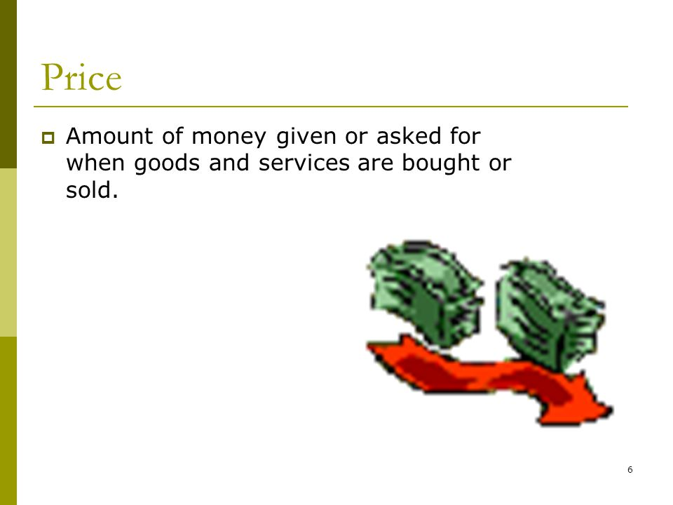 6 Price  Amount of money given or asked for when goods and services are bought or sold.