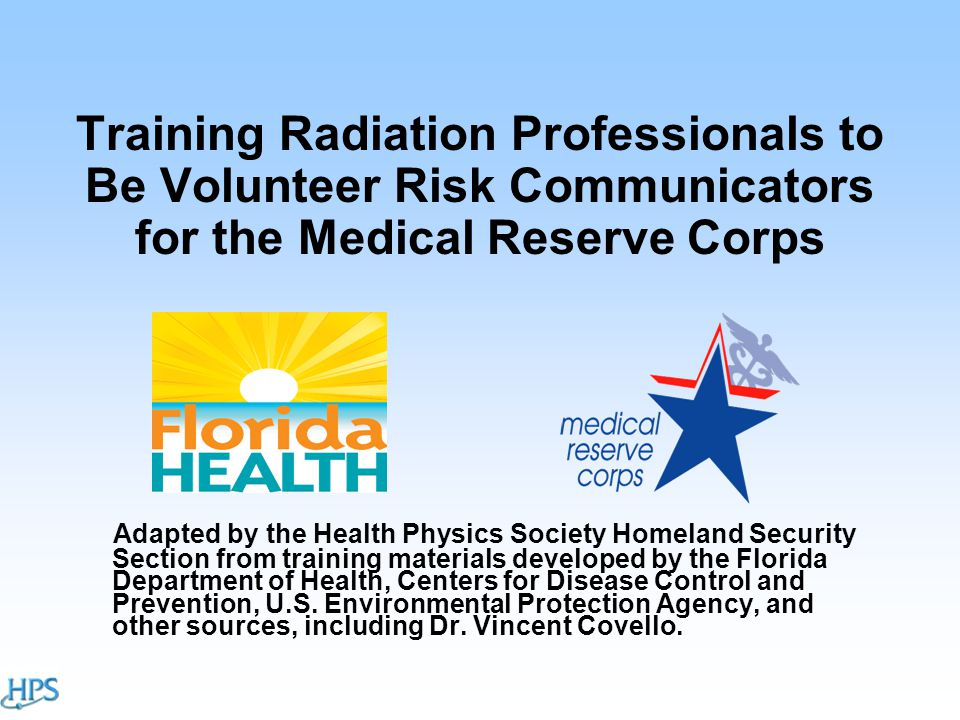 Training Radiation Professionals to Be Volunteer Risk Communicators for the Medical Reserve Corps Adapted by the Health Physics Society Homeland Security Section from training materials developed by the Florida Department of Health, Centers for Disease Control and Prevention, U.S.