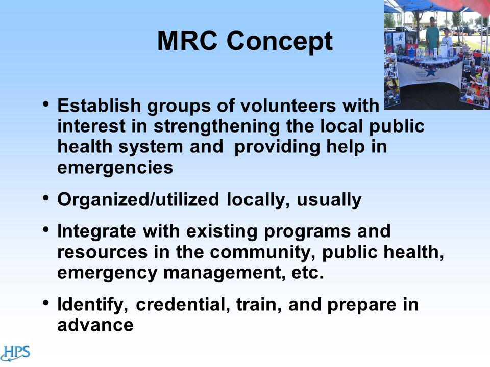 MRC Concept Establish groups of volunteers with interest in strengthening the local public health system and providing help in emergencies Organized/utilized locally, usually Integrate with existing programs and resources in the community, public health, emergency management, etc.