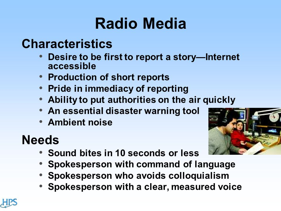 Radio Media Characteristics Desire to be first to report a story—Internet accessible Production of short reports Pride in immediacy of reporting Ability to put authorities on the air quickly An essential disaster warning tool Ambient noise Needs Sound bites in 10 seconds or less Spokesperson with command of language Spokesperson who avoids colloquialism Spokesperson with a clear, measured voice