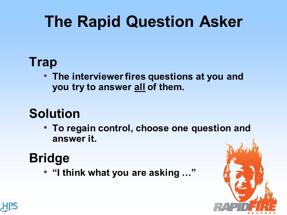 The Rapid Question Asker Trap The interviewer fires questions at you and you try to answer all of them.