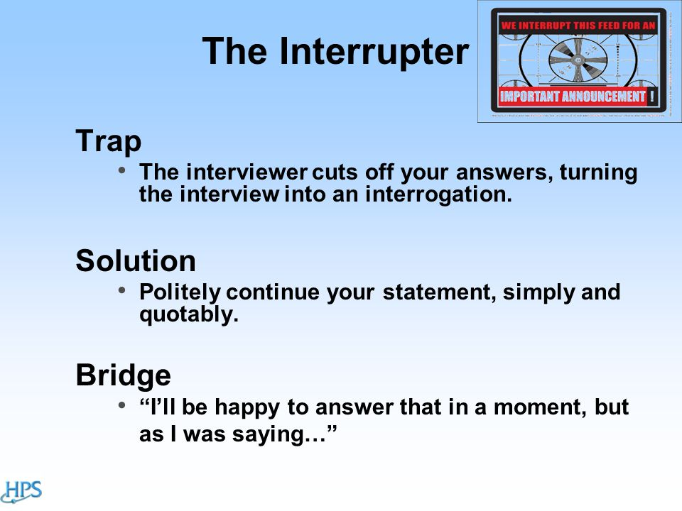 The Interrupter Trap The interviewer cuts off your answers, turning the interview into an interrogation.