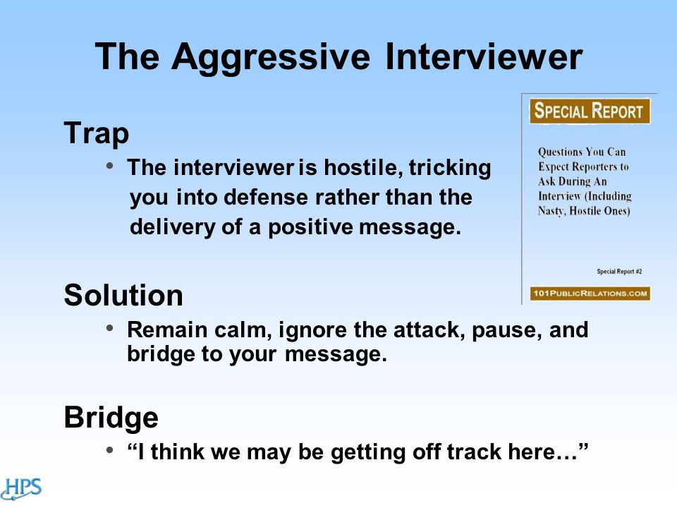 The Aggressive Interviewer Trap The interviewer is hostile, tricking you into defense rather than the delivery of a positive message.
