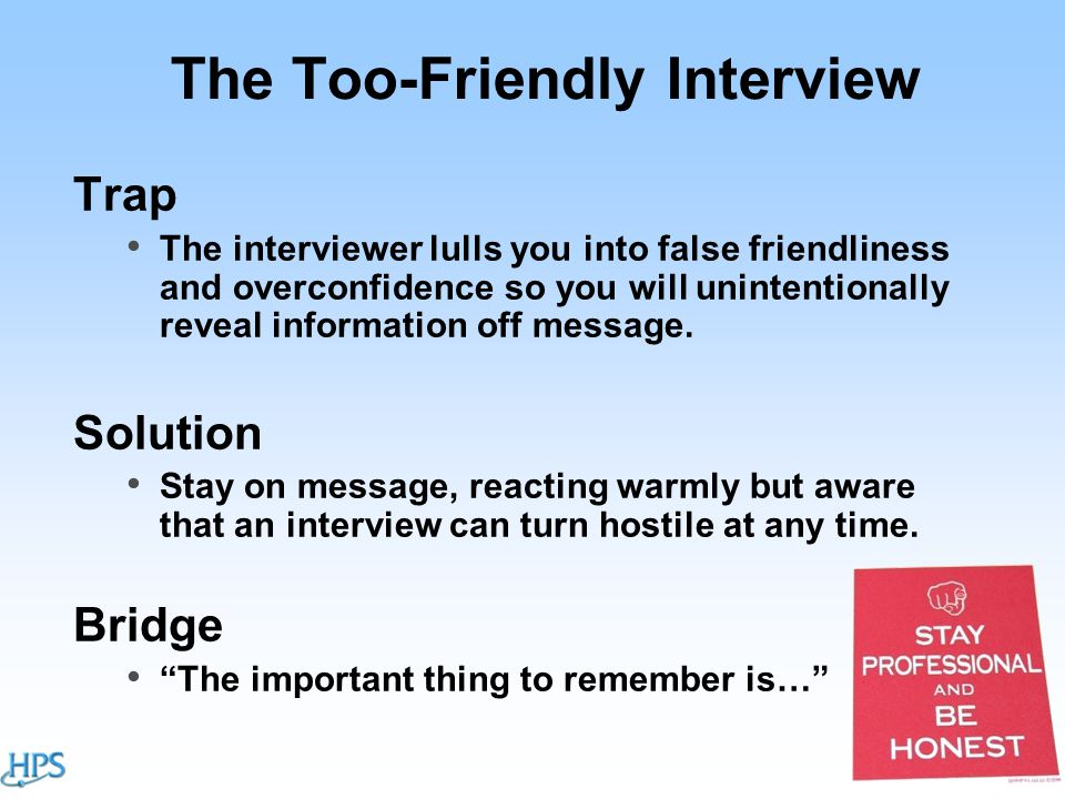 The Too-Friendly Interview Trap The interviewer lulls you into false friendliness and overconfidence so you will unintentionally reveal information off message.