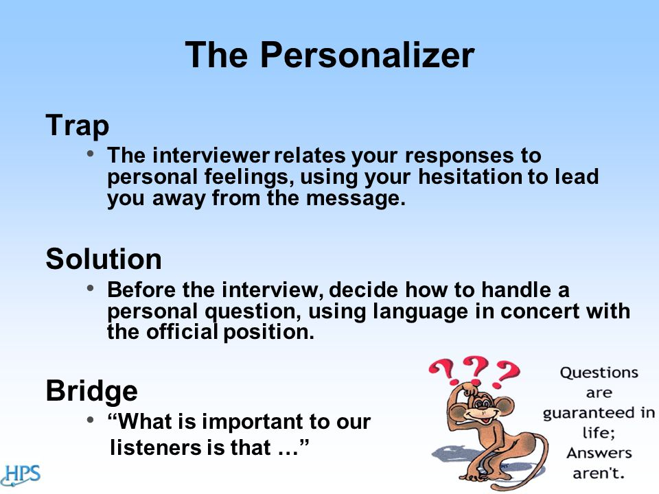 The Personalizer Trap The interviewer relates your responses to personal feelings, using your hesitation to lead you away from the message.