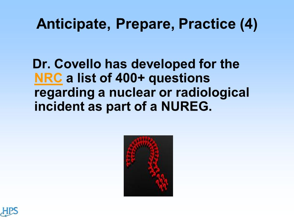 Anticipate, Prepare, Practice (4) Dr. Covello has developed for the NRC a list of 400+ questions regarding a nuclear or radiological incident as part