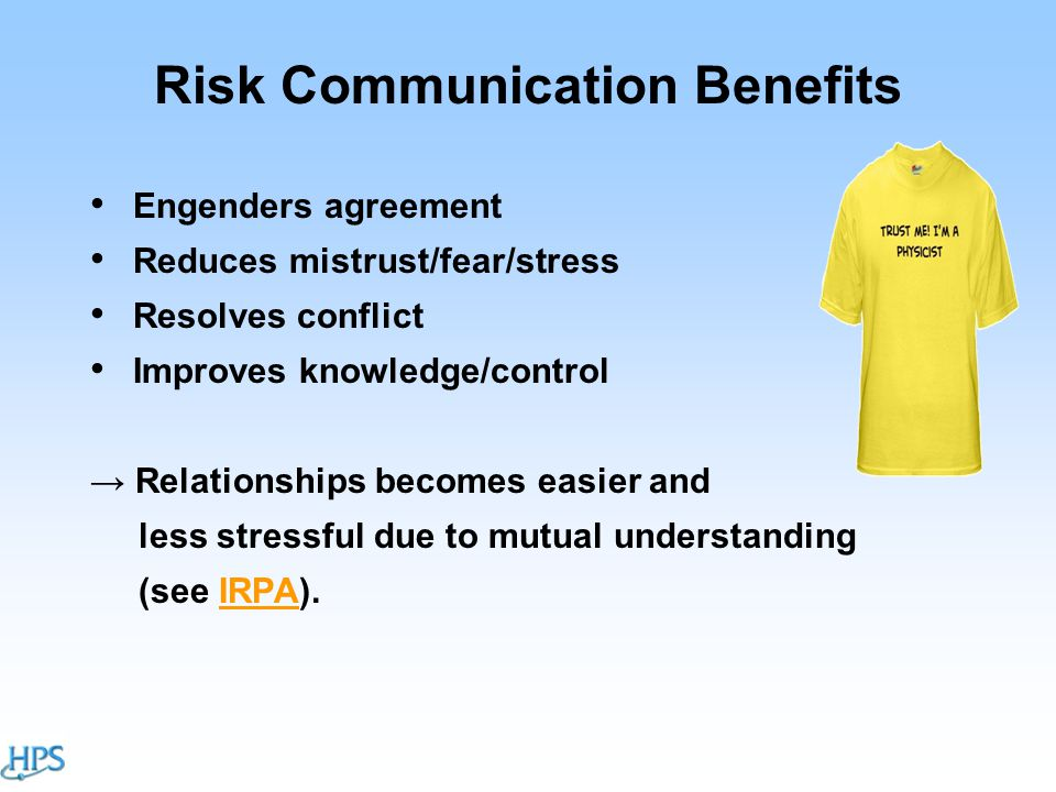 Risk Communication Benefits Engenders agreement Reduces mistrust/fear/stress Resolves conflict Improves knowledge/control → Relationships becomes easier and less stressful due to mutual understanding (see IRPA).IRPA