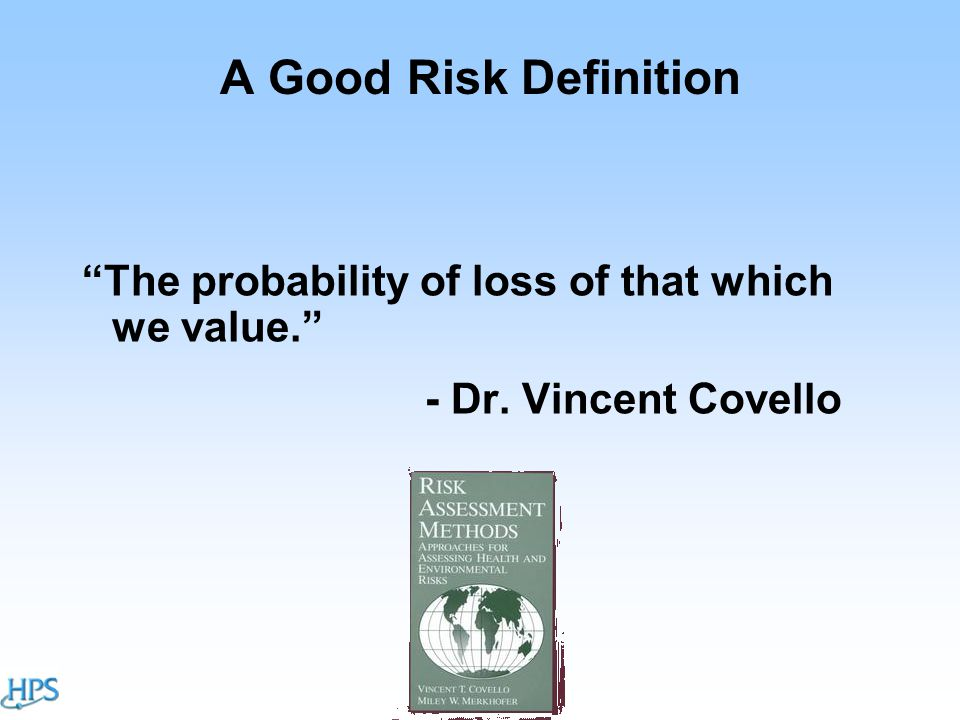 A Good Risk Definition The probability of loss of that which we value. - Dr. Vincent Covello