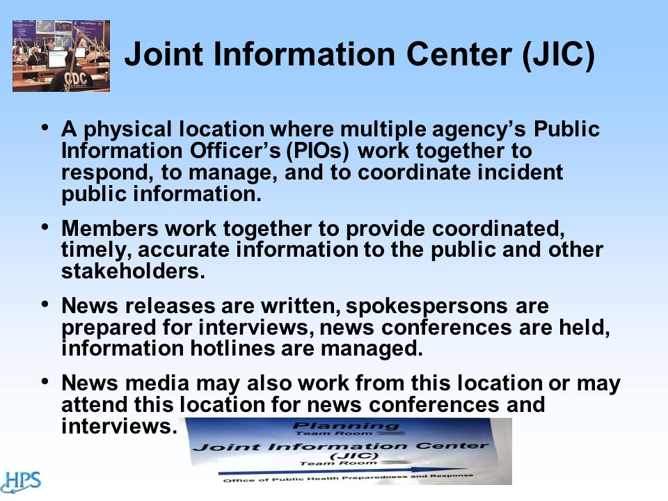 Joint Information Center (JIC) A physical location where multiple agency's Public Information Officer's (PIOs) work together to respond, to manage, and to coordinate incident public information.