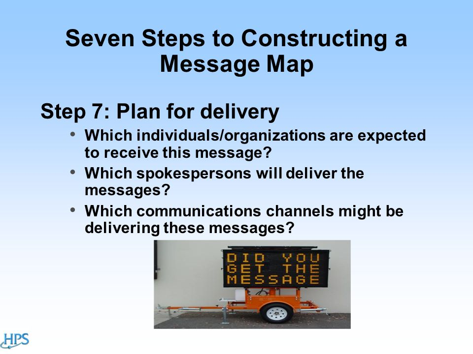 Seven Steps to Constructing a Message Map Step 7: Plan for delivery Which individuals/organizations are expected to receive this message.