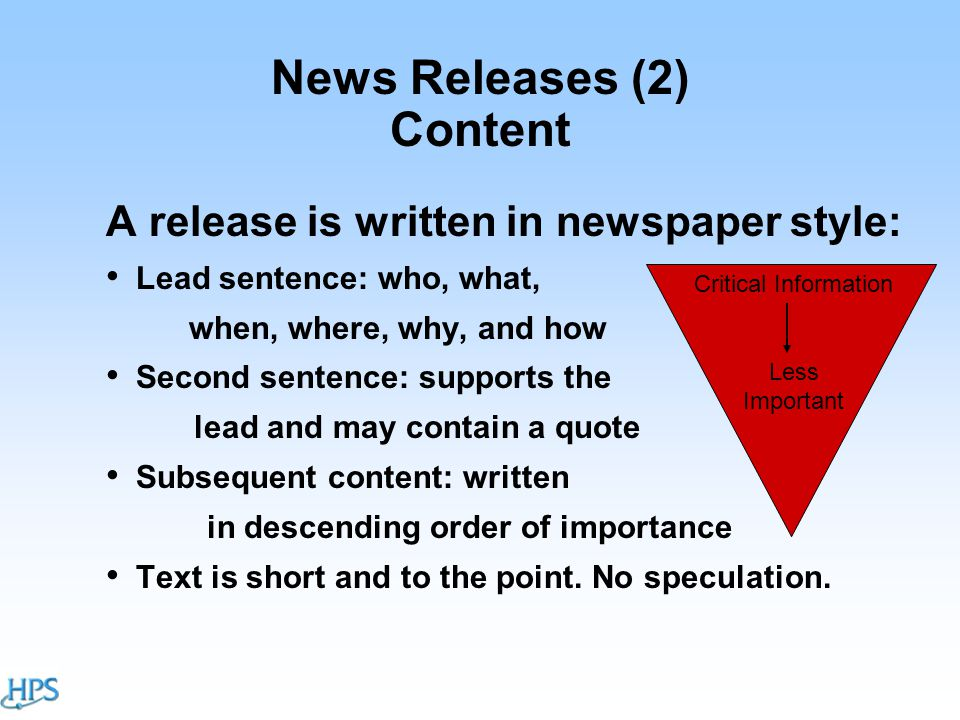 News Releases (2) Content A release is written in newspaper style: Lead sentence: who, what, when, where, why, and how Second sentence: supports the lead and may contain a quote Subsequent content: written in descending order of importance Text is short and to the point.