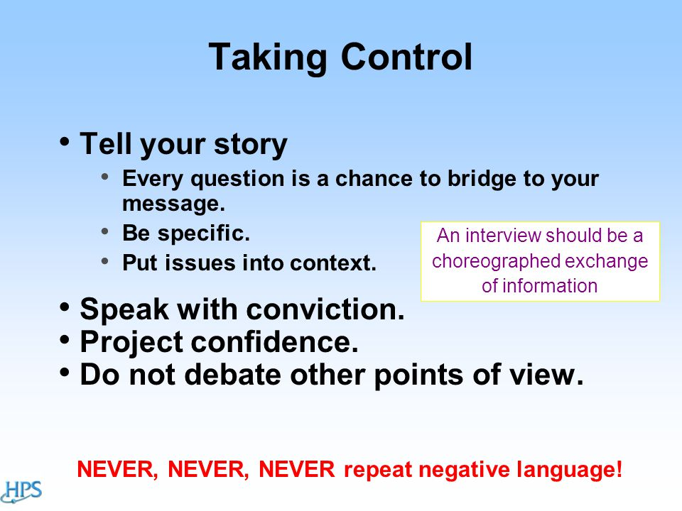Taking Control Tell your story Every question is a chance to bridge to your message.
