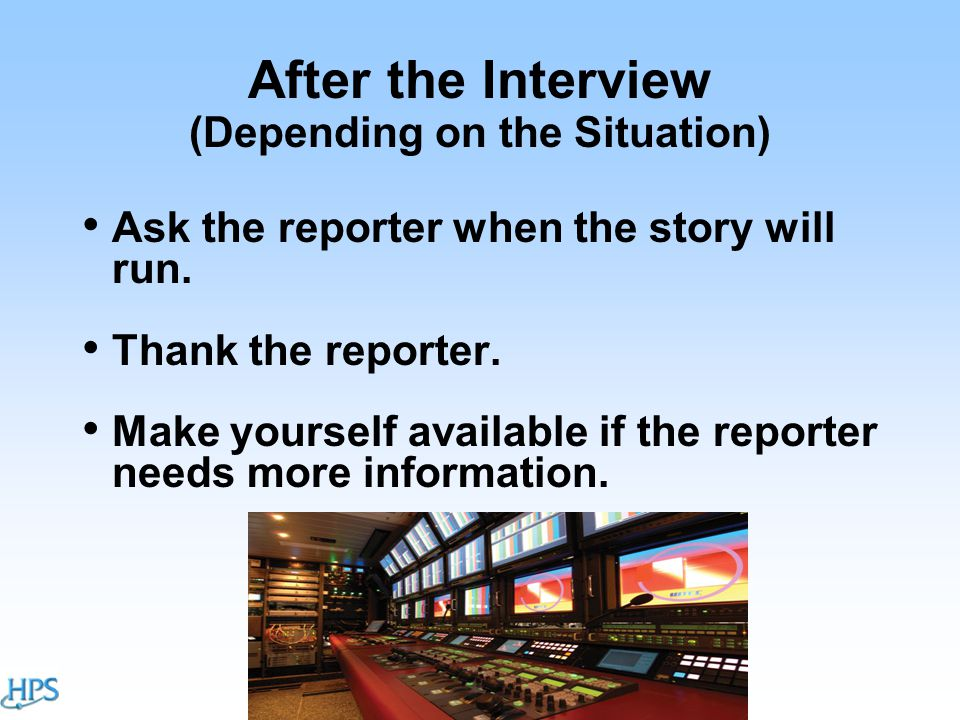 After the Interview (Depending on the Situation) Ask the reporter when the story will run.