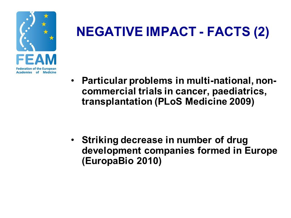 NEGATIVE IMPACT - FACTS (2) Particular problems in multi-national, non- commercial trials in cancer, paediatrics, transplantation (PLoS Medicine 2009) Striking decrease in number of drug development companies formed in Europe (EuropaBio 2010)