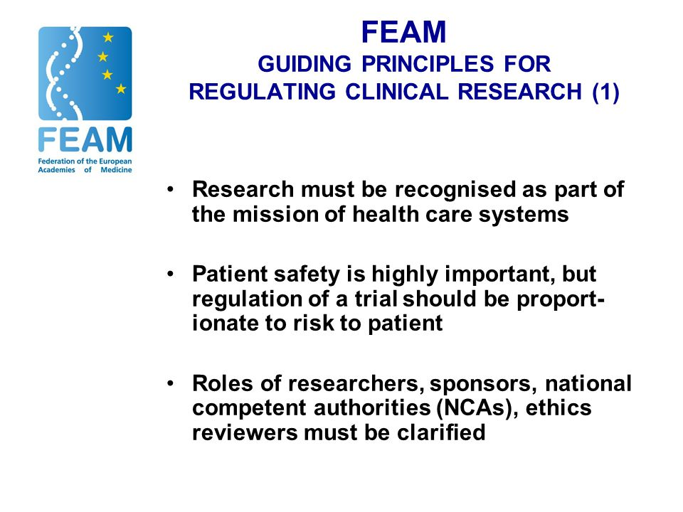 FEAM GUIDING PRINCIPLES FOR REGULATING CLINICAL RESEARCH (1) Research must be recognised as part of the mission of health care systems Patient safety is highly important, but regulation of a trial should be proport- ionate to risk to patient Roles of researchers, sponsors, national competent authorities (NCAs), ethics reviewers must be clarified