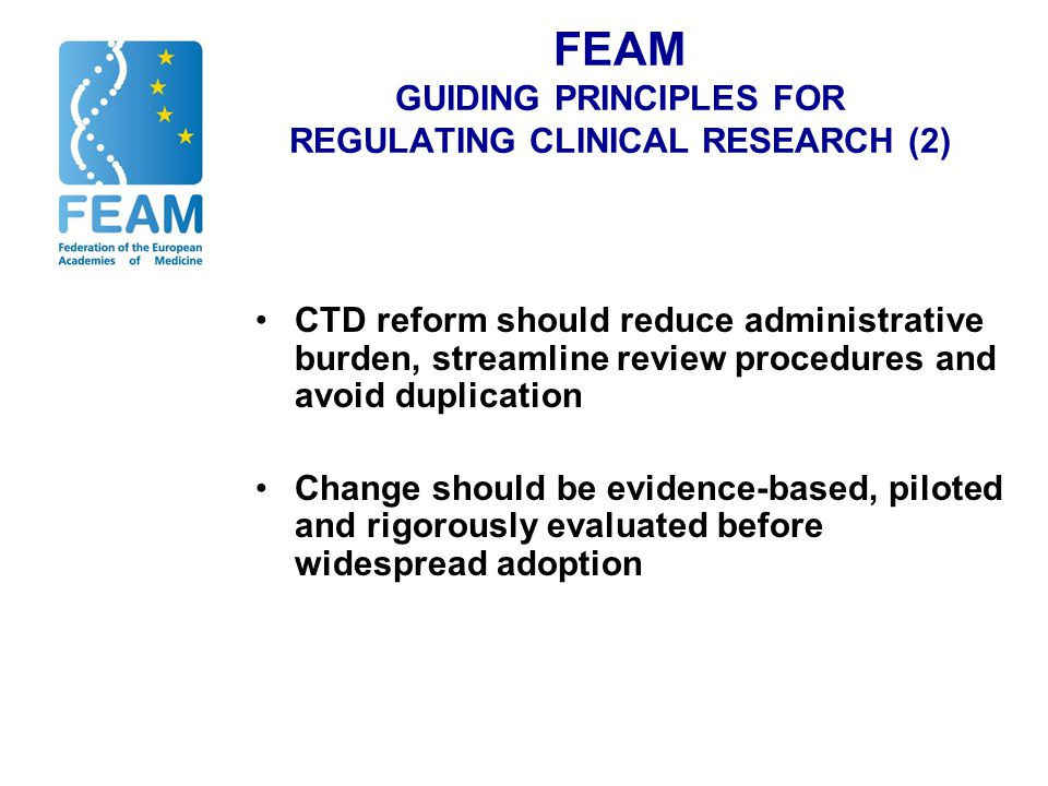 FEAM GUIDING PRINCIPLES FOR REGULATING CLINICAL RESEARCH (2) CTD reform should reduce administrative burden, streamline review procedures and avoid duplication Change should be evidence-based, piloted and rigorously evaluated before widespread adoption