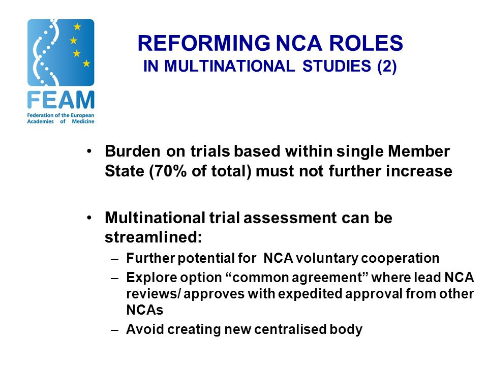 REFORMING NCA ROLES IN MULTINATIONAL STUDIES (2) Burden on trials based within single Member State (70% of total) must not further increase Multinational trial assessment can be streamlined: –Further potential for NCA voluntary cooperation –Explore option common agreement where lead NCA reviews/ approves with expedited approval from other NCAs –Avoid creating new centralised body