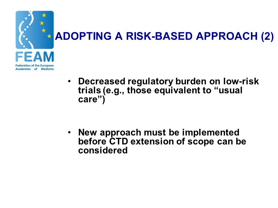 ADOPTING A RISK-BASED APPROACH (2) Decreased regulatory burden on low-risk trials (e.g., those equivalent to usual care ) New approach must be implemented before CTD extension of scope can be considered