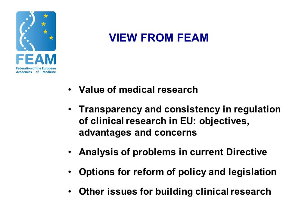 VIEW FROM FEAM Value of medical research Transparency and consistency in regulation of clinical research in EU: objectives, advantages and concerns Analysis of problems in current Directive Options for reform of policy and legislation Other issues for building clinical research