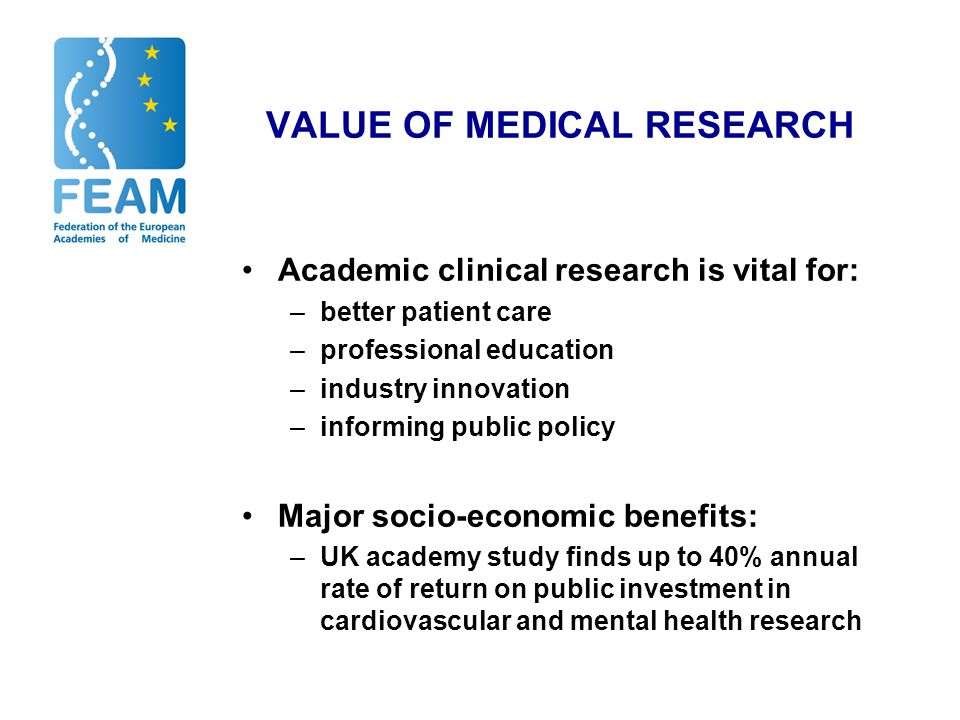 VALUE OF MEDICAL RESEARCH Academic clinical research is vital for: –better patient care –professional education –industry innovation –informing public policy Major socio-economic benefits: –UK academy study finds up to 40% annual rate of return on public investment in cardiovascular and mental health research